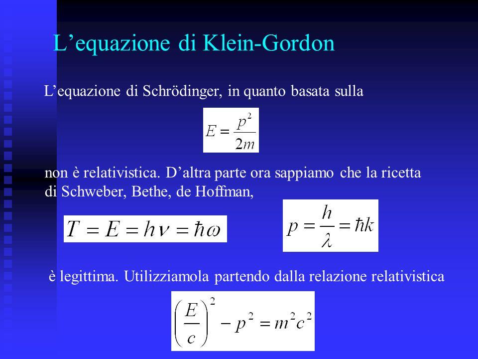 Lequazione di Klein-Gordon Lequazione di Schrödinger, in quanto basata sulla non è relativistica.