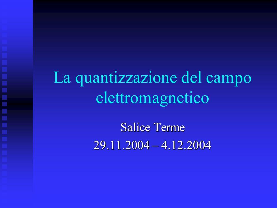 La quantizzazione del campo elettromagnetico Salice Terme 29.11.2004 – 4.12.2004
