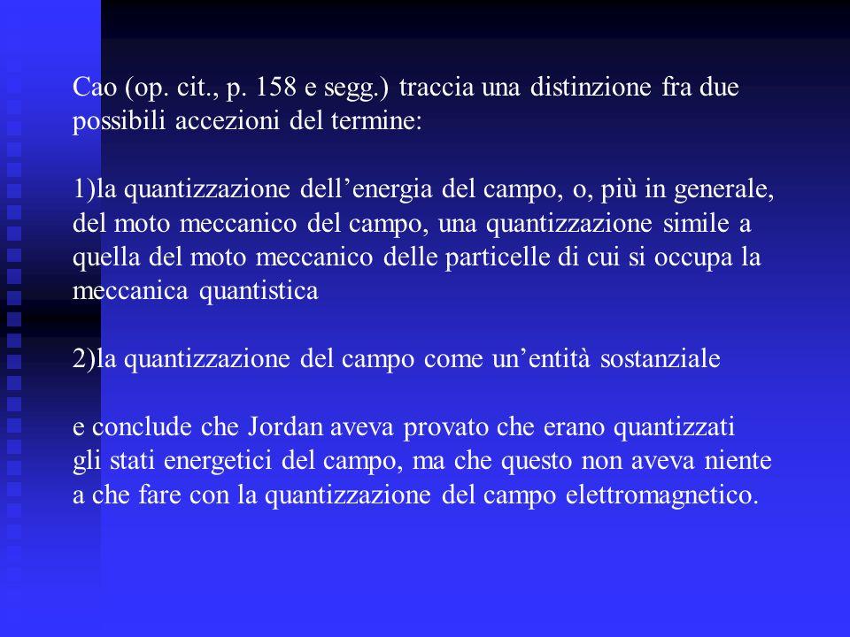 Cao (op. cit., p. 158 e segg.) traccia una distinzione fra due possibili accezioni del termine: 1)la quantizzazione dellenergia del campo, o, più in g