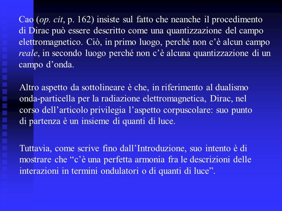 Cao (op. cit, p. 162) insiste sul fatto che neanche il procedimento di Dirac può essere descritto come una quantizzazione del campo elettromagnetico.