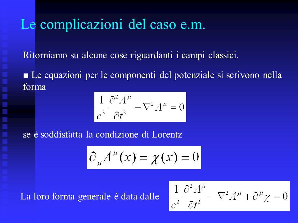 Le complicazioni del caso e.m. Ritorniamo su alcune cose riguardanti i campi classici. Le equazioni per le componenti del potenziale si scrivono nella