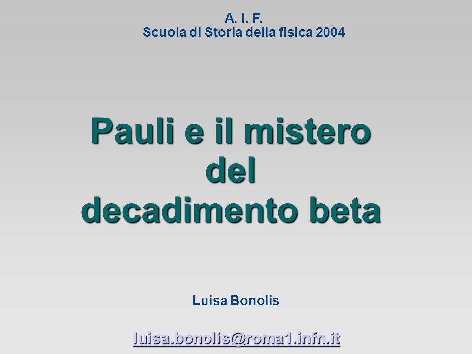 Pauli e il mistero del decadimento beta Luisa Bonolis luisa.bonolis@roma1.infn.it A.