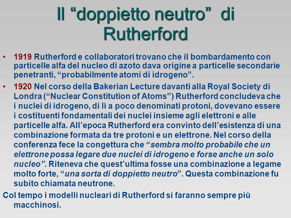 Il doppietto neutro di Rutherford 1919 Rutherford e collaboratori trovano che il bombardamento con particelle alfa del nucleo di azoto dava origine a particelle secondarie penetranti, probabilmente atomi di idrogeno.
