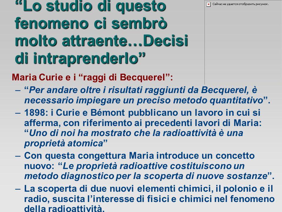 Maria Curie e i raggi di Becquerel: –Per andare oltre i risultati raggiunti da Becquerel, è necessario impiegare un preciso metodo quantitativo.