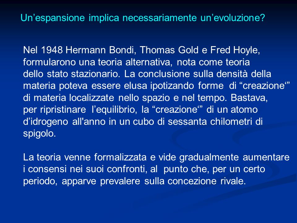 Unespansione implica necessariamente unevoluzione? Nel 1948 Hermann Bondi, Thomas Gold e Fred Hoyle, formularono una teoria alternativa, nota come teo