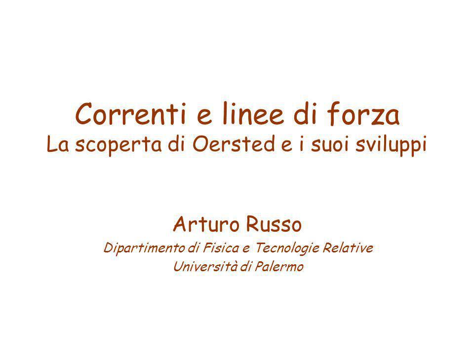 Correnti e linee di forza La scoperta di Oersted e i suoi sviluppi Arturo Russo Dipartimento di Fisica e Tecnologie Relative Università di Palermo