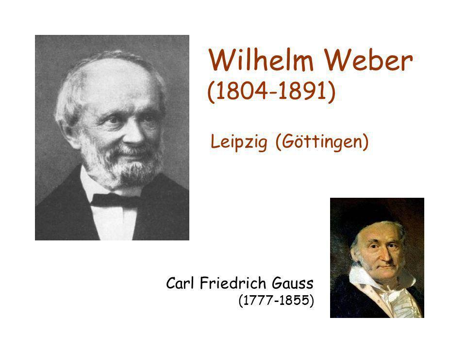 Wilhelm Weber (1804-1891) Leipzig (Göttingen) Carl Friedrich Gauss (1777-1855)