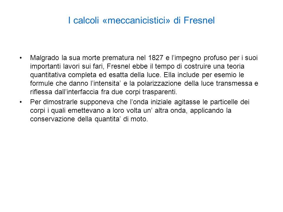 I calcoli «meccanicistici» di Fresnel Malgrado la sua morte prematura nel 1827 e limpegno profuso per i suoi importanti lavori sui fari, Fresnel ebbe