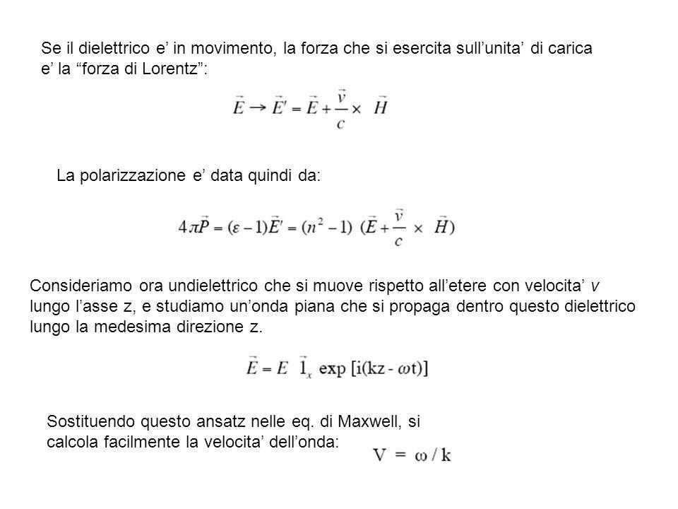 Se il dielettrico e in movimento, la forza che si esercita sullunita di carica e la forza di Lorentz: La polarizzazione e data quindi da: Consideriamo