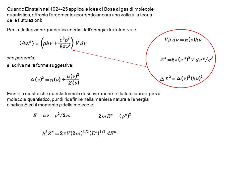 Quando Einstein nel 1924-25 applica le idee di Bose al gas di molecole quantistico, affronta largomento ricorrendo ancora una volta alla teoria delle fluttuazioni: Per la fluttuazione quadratica media dellenergia dei fotoni vale: che ponendo: si scrive nella forma suggestiva: Einstein mostrò che questa formula descrive anche le fluttuazioni del gas di molecole quantistico, pur di ridefinire nella maniera naturale lenergia cinetica E ed il momento p delle molecole: