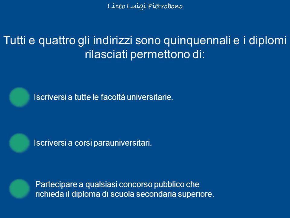 Liceo Luigi Pietrobono Tutti e quattro gli indirizzi sono quinquennali e i diplomi rilasciati permettono di: Iscriversi a tutte le facoltà universitar