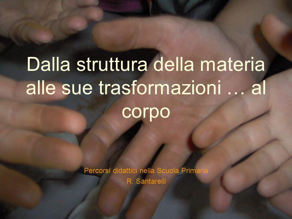 Dalla struttura della materia alle sue trasformazioni … al corpo Percorsi didattici nella Scuola Primaria R. Santarelli