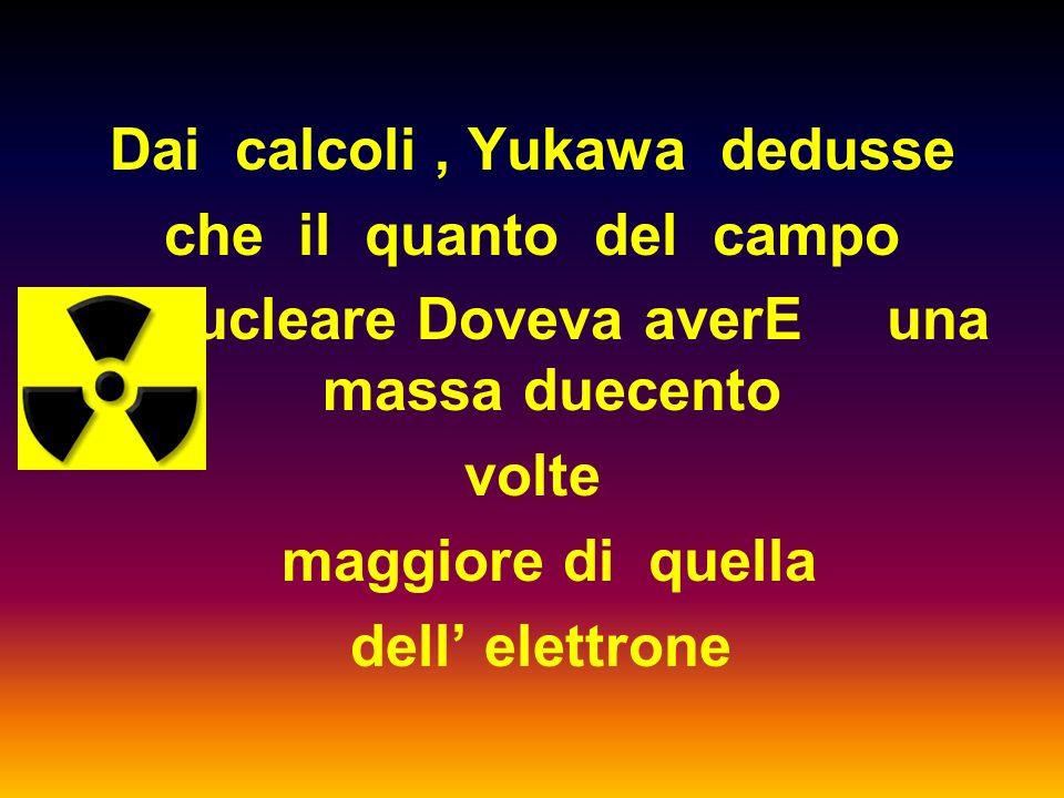 Yukawa suppose che il campo nucleare si manifestasse con un QUANTO analogo al fotone del campo elettrico, dato che la distanza tra nucleoni è molto pi