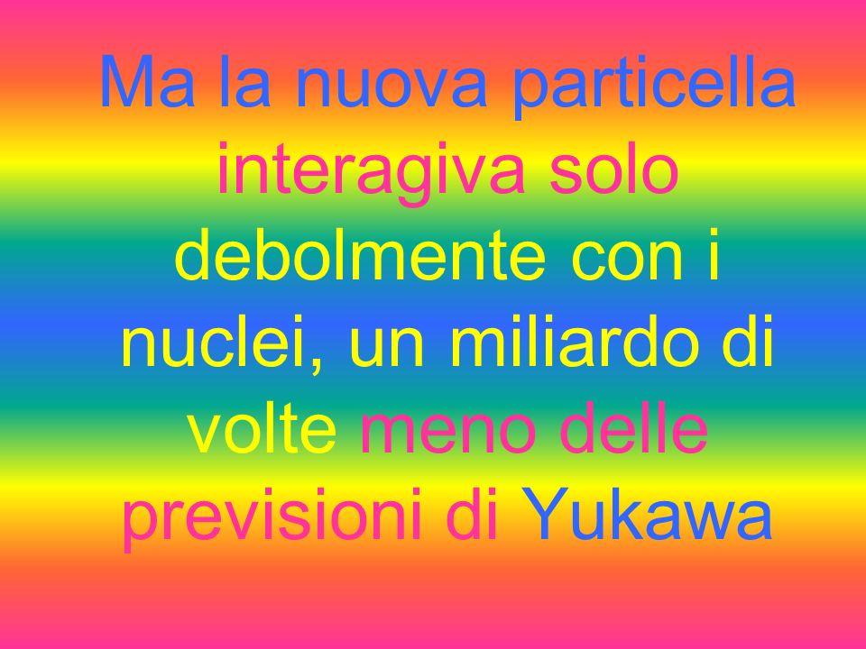 Queste particelle vennero considerate come i quanti del campo nucleare e vennero chiamate dapprima MESOTRONI e poi MESONI
