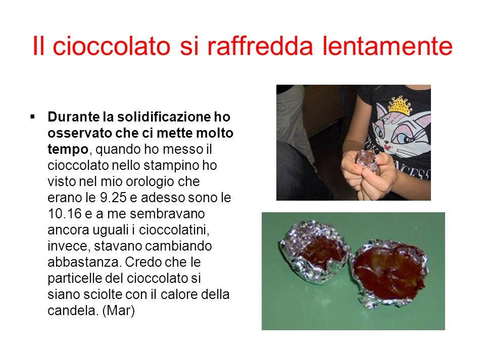 Il cioccolato si raffredda lentamente Durante la solidificazione ho osservato che ci mette molto tempo, quando ho messo il cioccolato nello stampino h