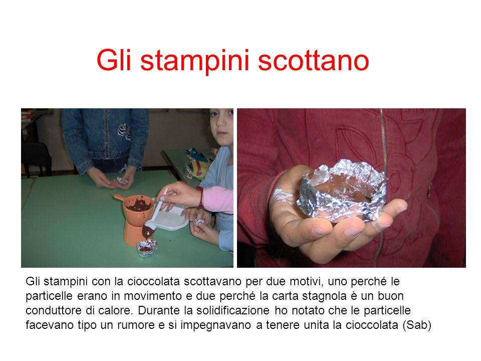 Gli stampini scottano Gli stampini con la cioccolata scottavano per due motivi, uno perché le particelle erano in movimento e due perché la carta stag