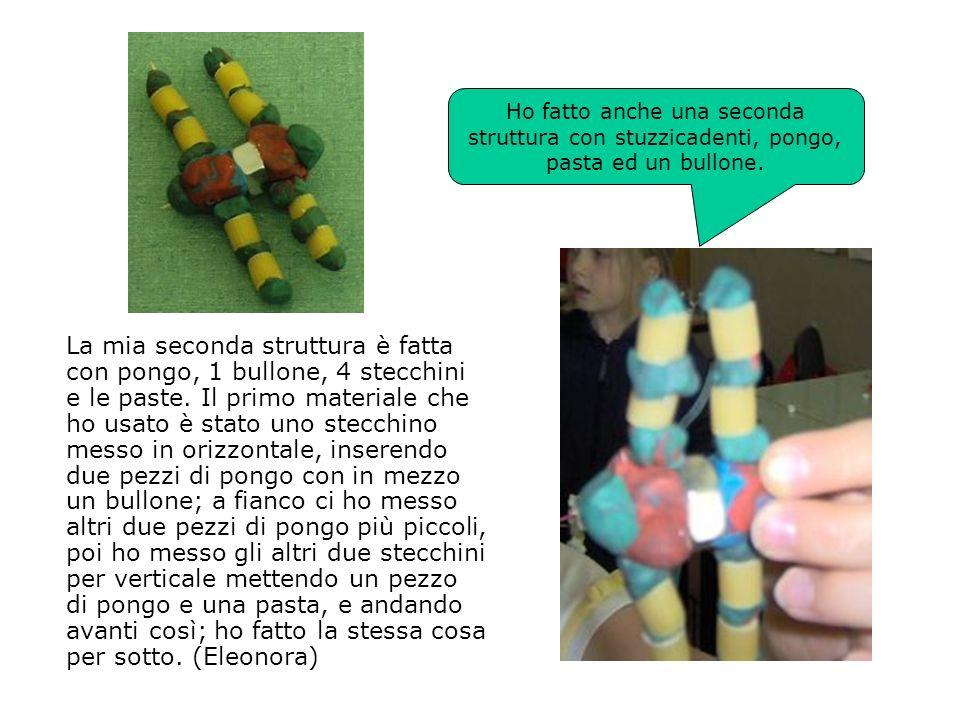 La mia seconda struttura è fatta con pongo, 1 bullone, 4 stecchini e le paste. Il primo materiale che ho usato è stato uno stecchino messo in orizzont
