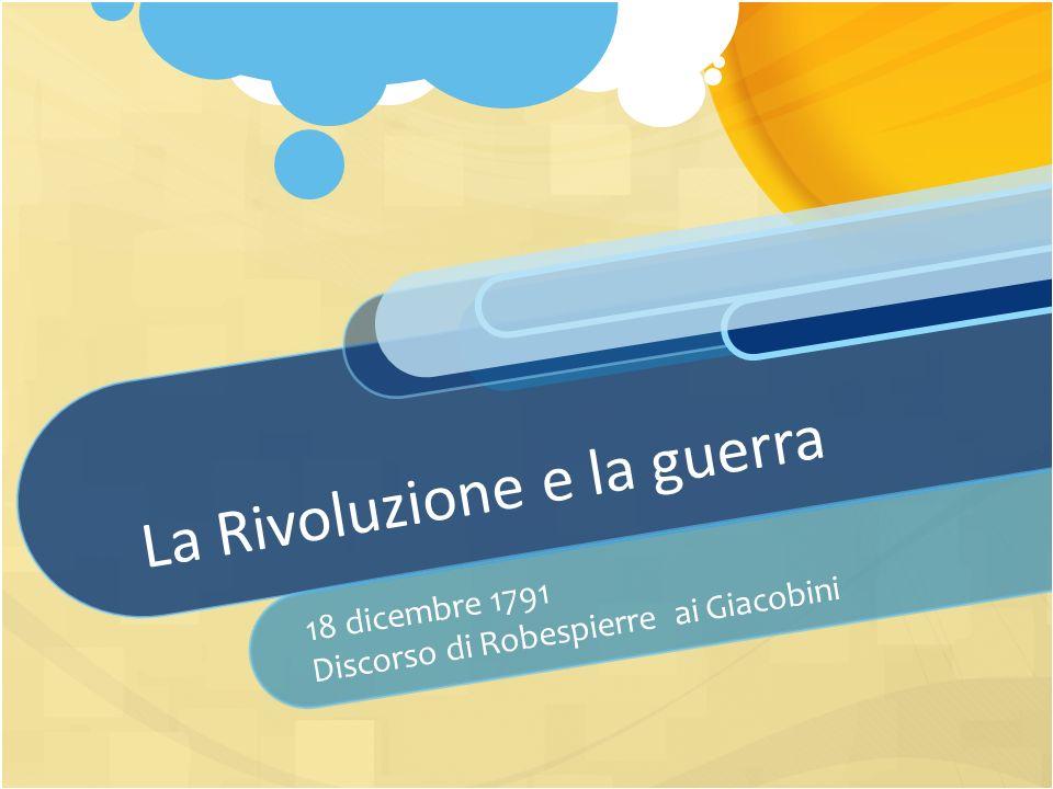 La Rivoluzione e la guerra 18 dicembre 1791 Discorso di Robespierre ai Giacobini
