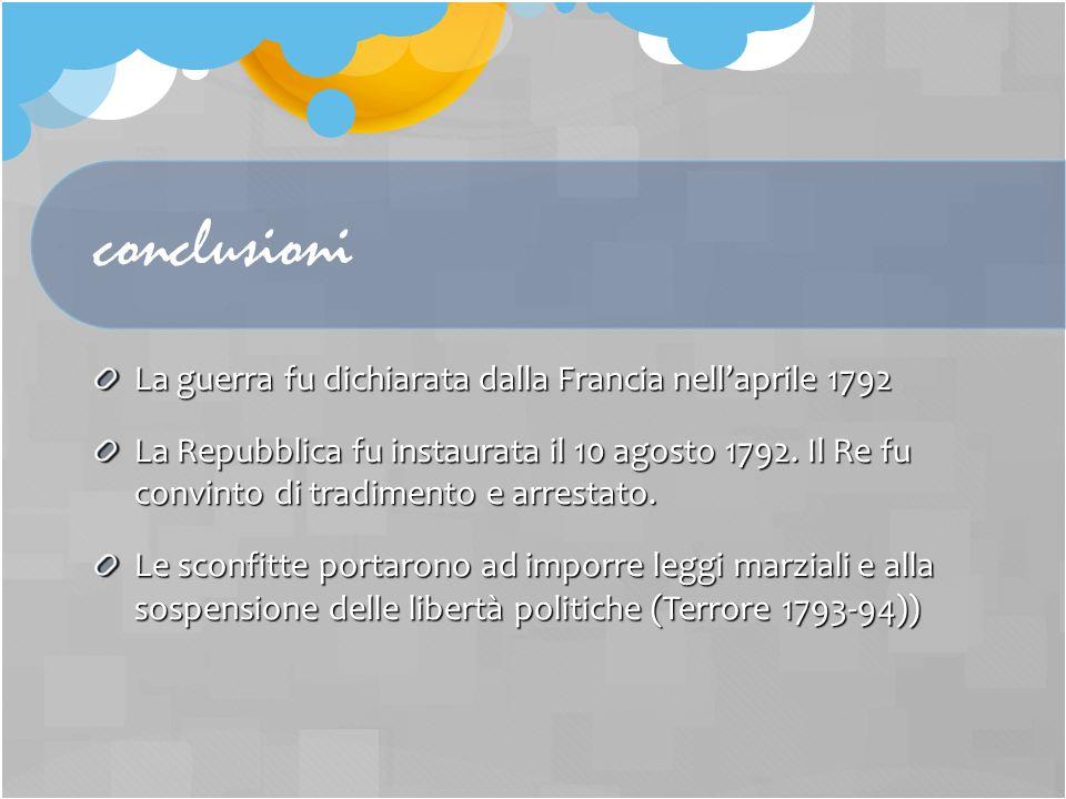 conclusioni La guerra fu dichiarata dalla Francia nellaprile 1792 La Repubblica fu instaurata il 10 agosto 1792. Il Re fu convinto di tradimento e arr