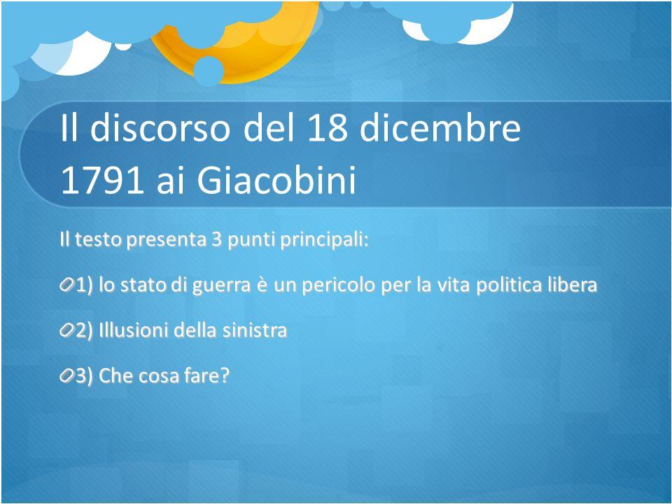 Il discorso del 18 dicembre 1791 ai Giacobini Il testo presenta 3 punti principali: 1) lo stato di guerra è un pericolo per la vita politica libera 2)