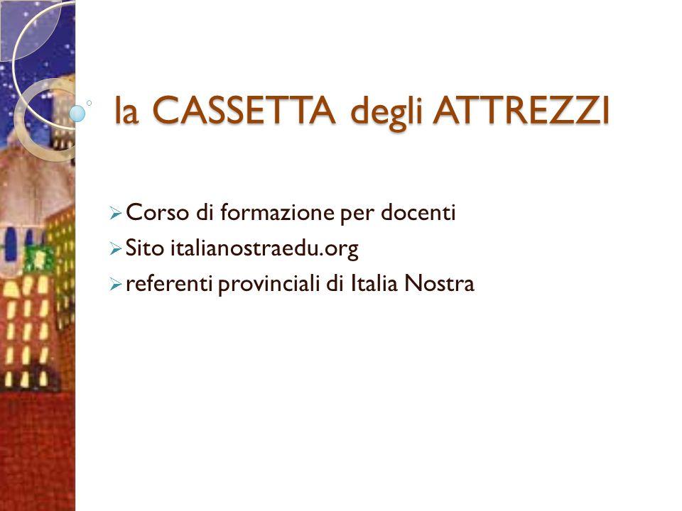 la CASSETTA degli ATTREZZI Corso di formazione per docenti Sito italianostraedu.org referenti provinciali di Italia Nostra