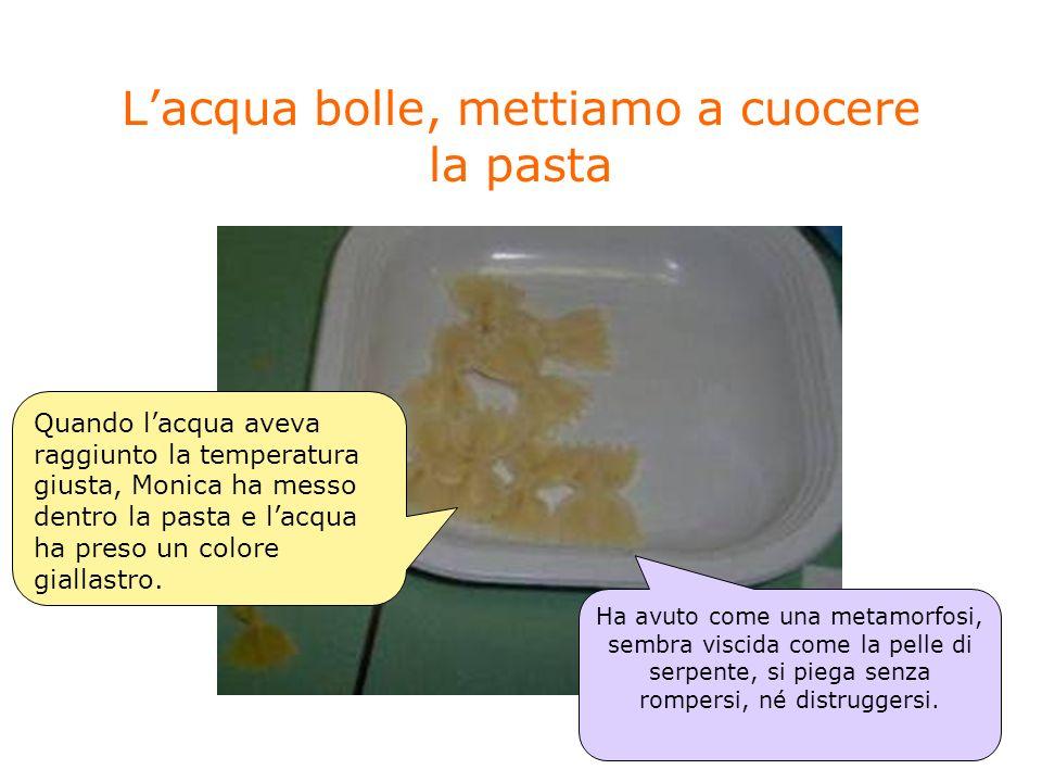 Lacqua bolle, mettiamo a cuocere la pasta Quando lacqua aveva raggiunto la temperatura giusta, Monica ha messo dentro la pasta e lacqua ha preso un co