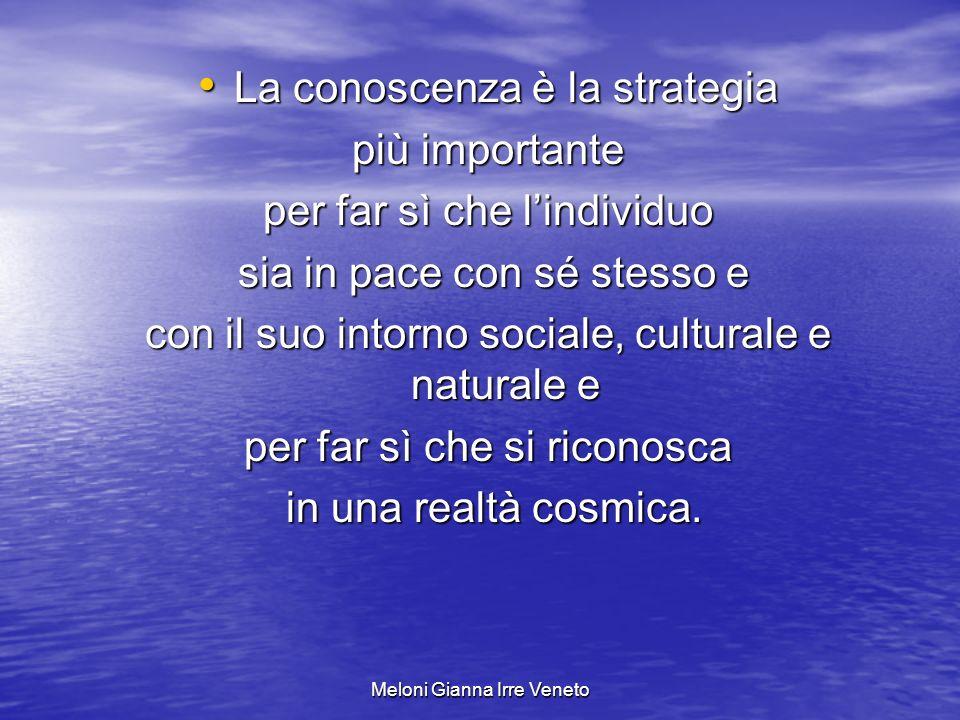 Meloni Gianna Irre Veneto La conoscenza è la strategia La conoscenza è la strategia più importante per far sì che lindividuo sia in pace con sé stesso e sia in pace con sé stesso e con il suo intorno sociale, culturale e naturale e per far sì che si riconosca in una realtà cosmica.