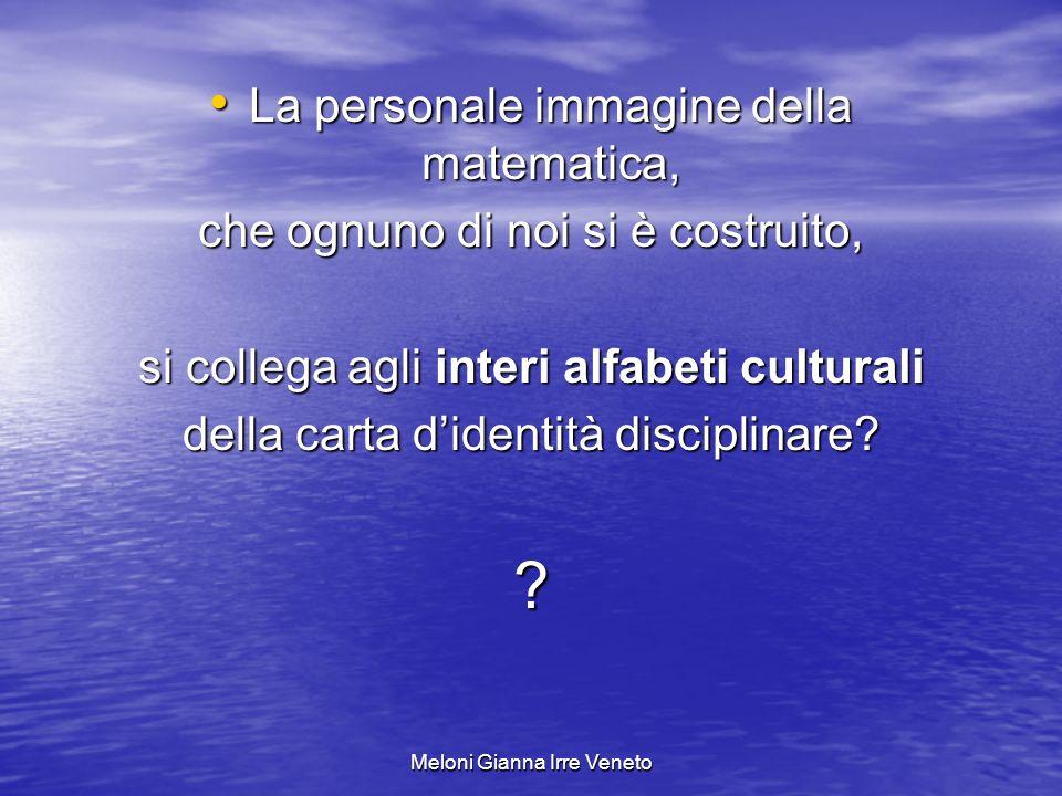 Meloni Gianna Irre Veneto La personale immagine della matematica, La personale immagine della matematica, che ognuno di noi si è costruito, si collega agli interi alfabeti culturali della carta didentità disciplinare.