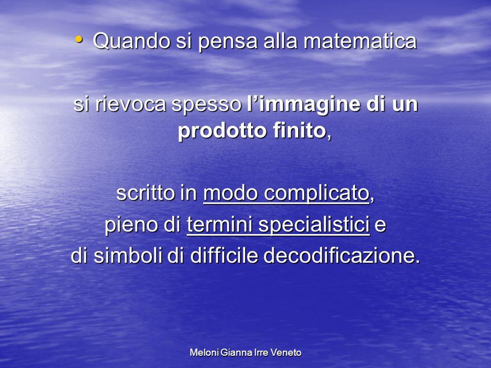 Meloni Gianna Irre Veneto Quando si pensa alla matematica Quando si pensa alla matematica si rievoca spesso limmagine di un prodotto finito, scritto in modo complicato, pieno di termini specialistici e di simboli di difficile decodificazione.