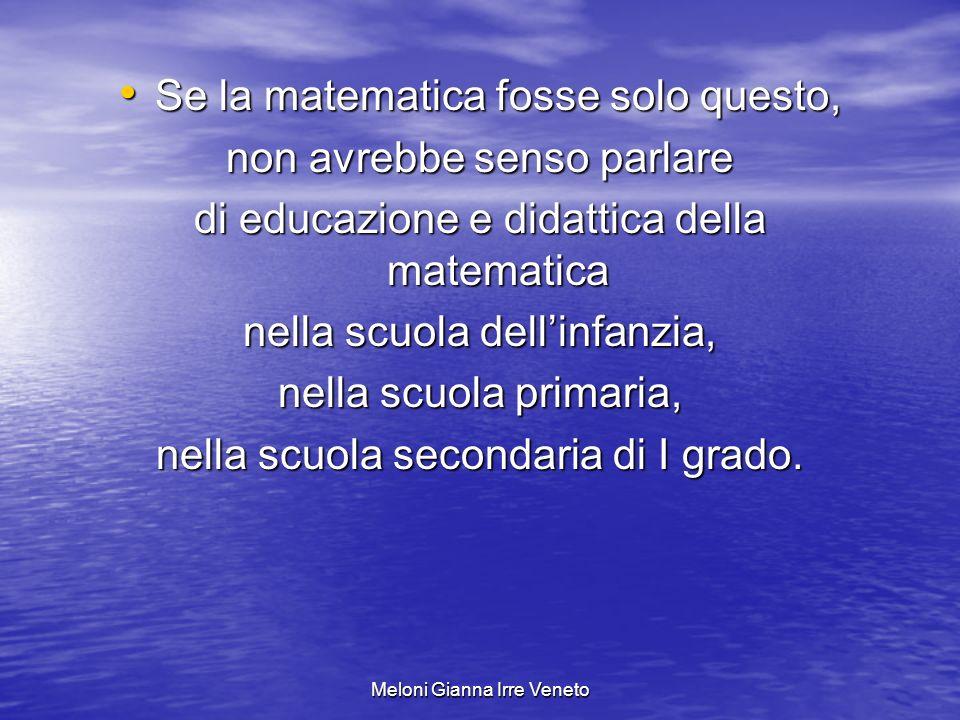 Meloni Gianna Irre Veneto Se la matematica fosse solo questo, Se la matematica fosse solo questo, non avrebbe senso parlare di educazione e didattica della matematica nella scuola dellinfanzia, nella scuola primaria, nella scuola secondaria di I grado.