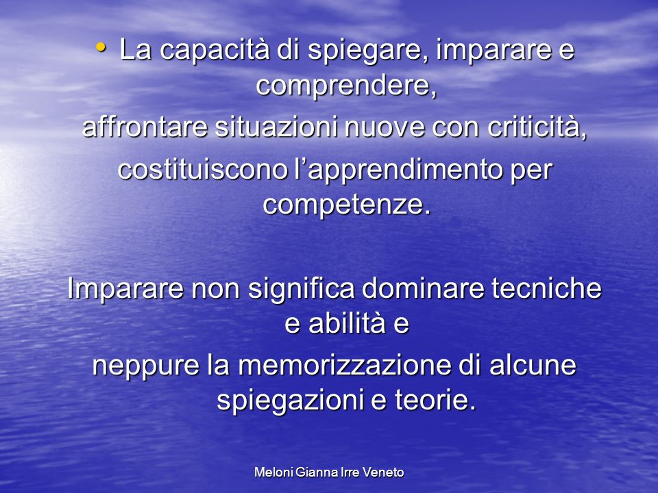 Meloni Gianna Irre Veneto La capacità di spiegare, imparare e comprendere, La capacità di spiegare, imparare e comprendere, affrontare situazioni nuove con criticità, costituiscono lapprendimento per competenze.