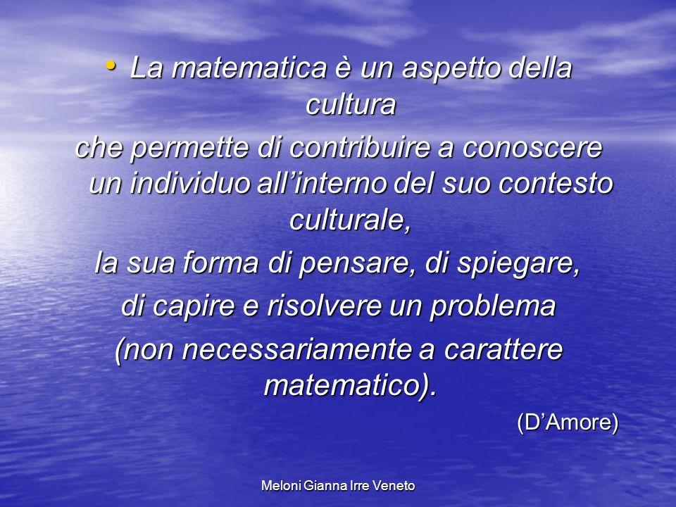Meloni Gianna Irre Veneto La matematica è un aspetto della cultura La matematica è un aspetto della cultura che permette di contribuire a conoscere un individuo allinterno del suo contesto culturale, la sua forma di pensare, di spiegare, di capire e risolvere un problema (non necessariamente a carattere matematico).