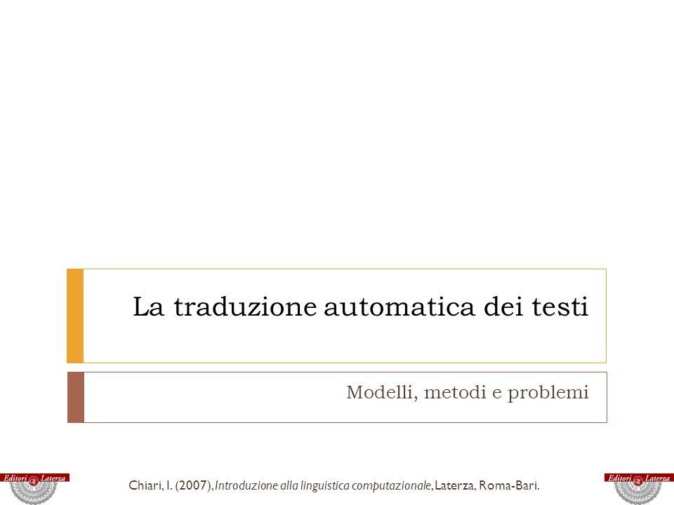 La traduzione automatica dei testi Modelli, metodi e problemi Chiari, I. (2007), Introduzione alla linguistica computazionale, Laterza, Roma-Bari.