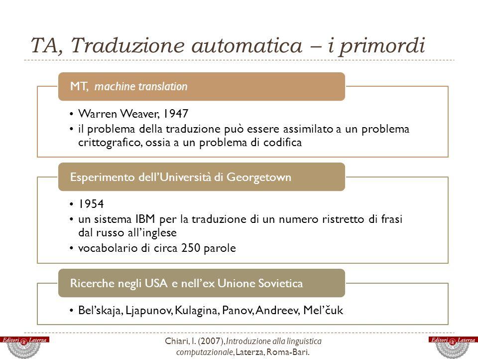 TA, Traduzione automatica – i primordi Chiari, I. (2007), Introduzione alla linguistica computazionale, Laterza, Roma-Bari. Warren Weaver, 1947 il pro