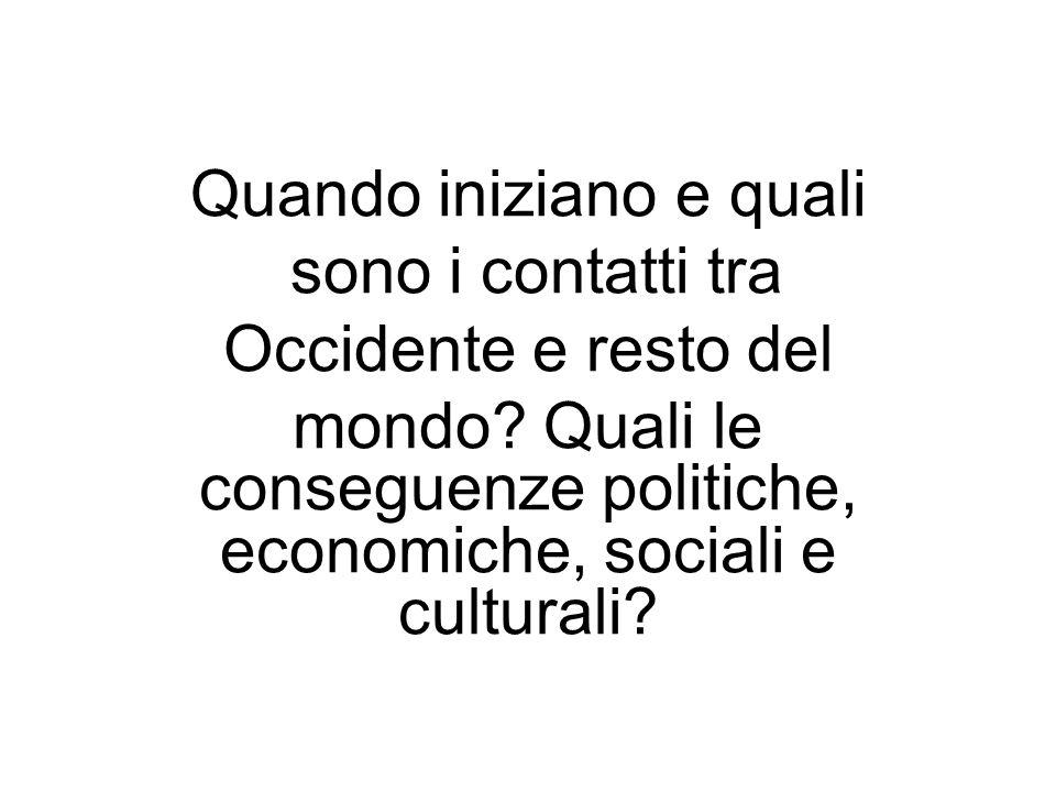 Quando iniziano e quali sono i contatti tra Occidente e resto del mondo? Quali le conseguenze politiche, economiche, sociali e culturali?