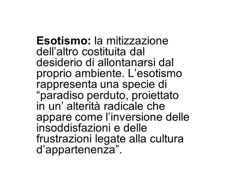 Esotismo: la mitizzazione dellaltro costituita dal desiderio di allontanarsi dal proprio ambiente. Lesotismo rappresenta una specie di paradiso perdut