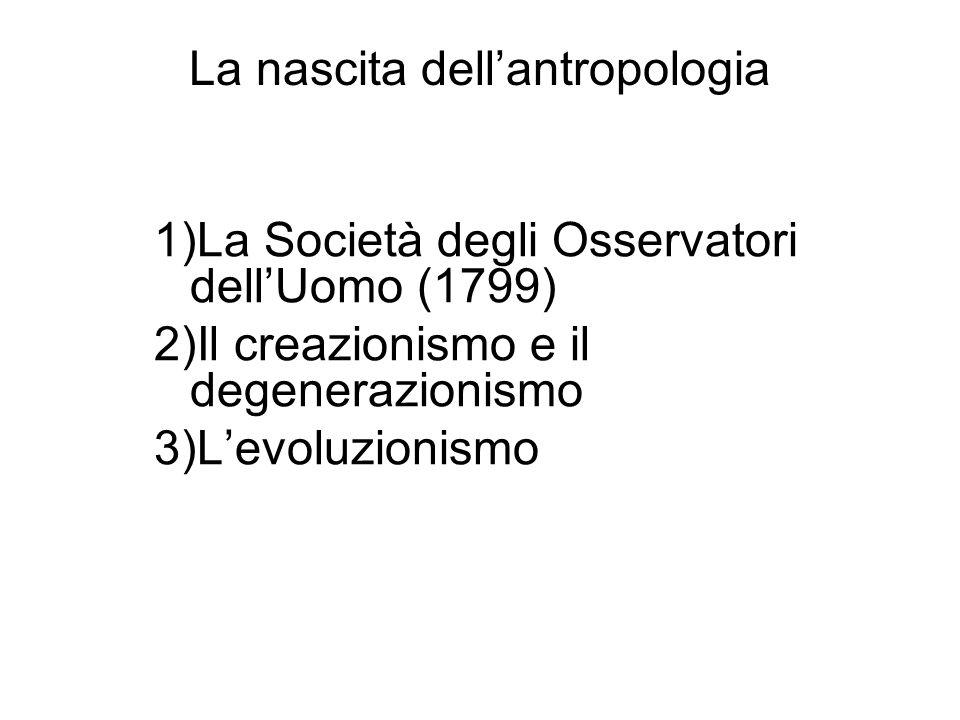 La nascita dellantropologia 1)La Società degli Osservatori dellUomo (1799) 2)Il creazionismo e il degenerazionismo 3)Levoluzionismo