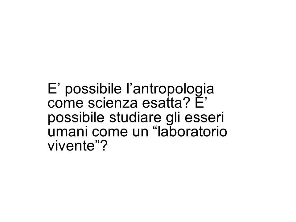 E possibile lantropologia come scienza esatta? E possibile studiare gli esseri umani come un laboratorio vivente?