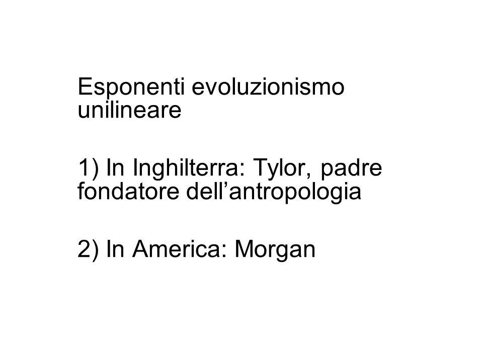 Esponenti evoluzionismo unilineare 1) In Inghilterra: Tylor, padre fondatore dellantropologia 2) In America: Morgan