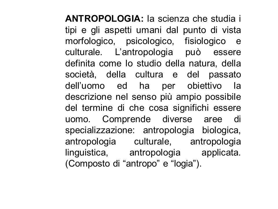 ANTROPOLOGIA: la scienza che studia i tipi e gli aspetti umani dal punto di vista morfologico, psicologico, fisiologico e culturale. Lantropologia può