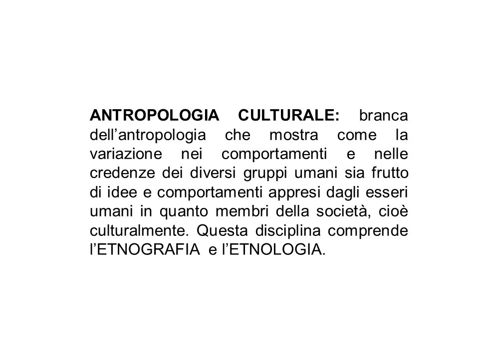 ANTROPOLOGIA CULTURALE: branca dellantropologia che mostra come la variazione nei comportamenti e nelle credenze dei diversi gruppi umani sia frutto d