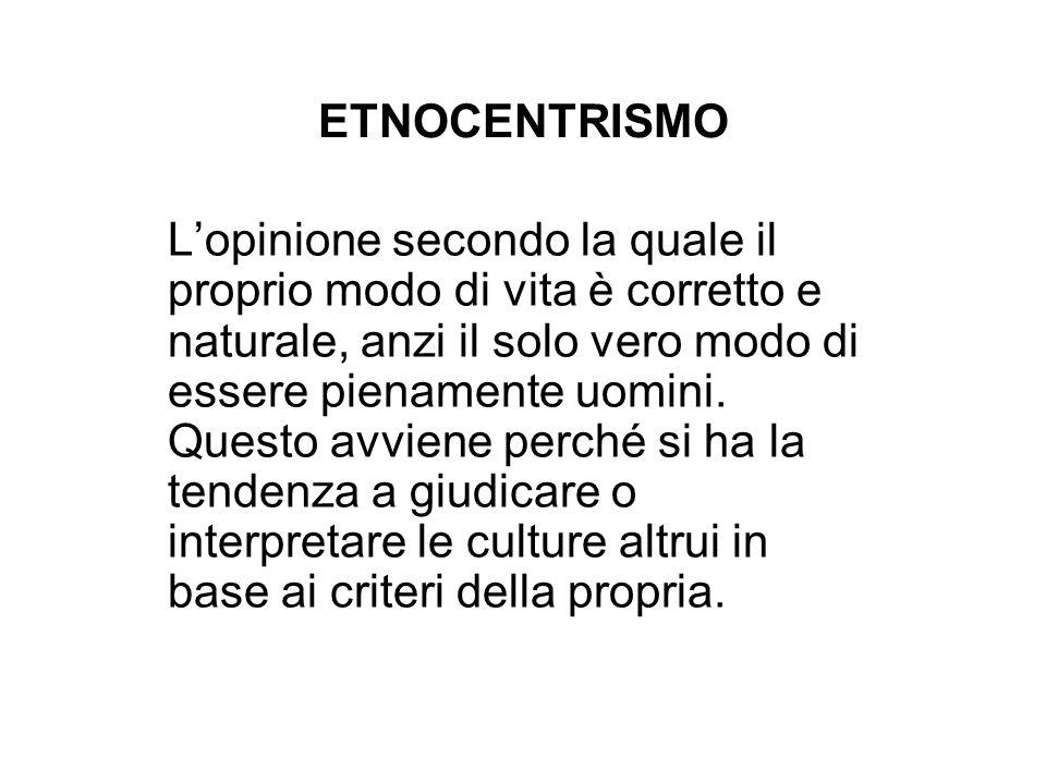 ETNOCENTRISMO Lopinione secondo la quale il proprio modo di vita è corretto e naturale, anzi il solo vero modo di essere pienamente uomini. Questo avv