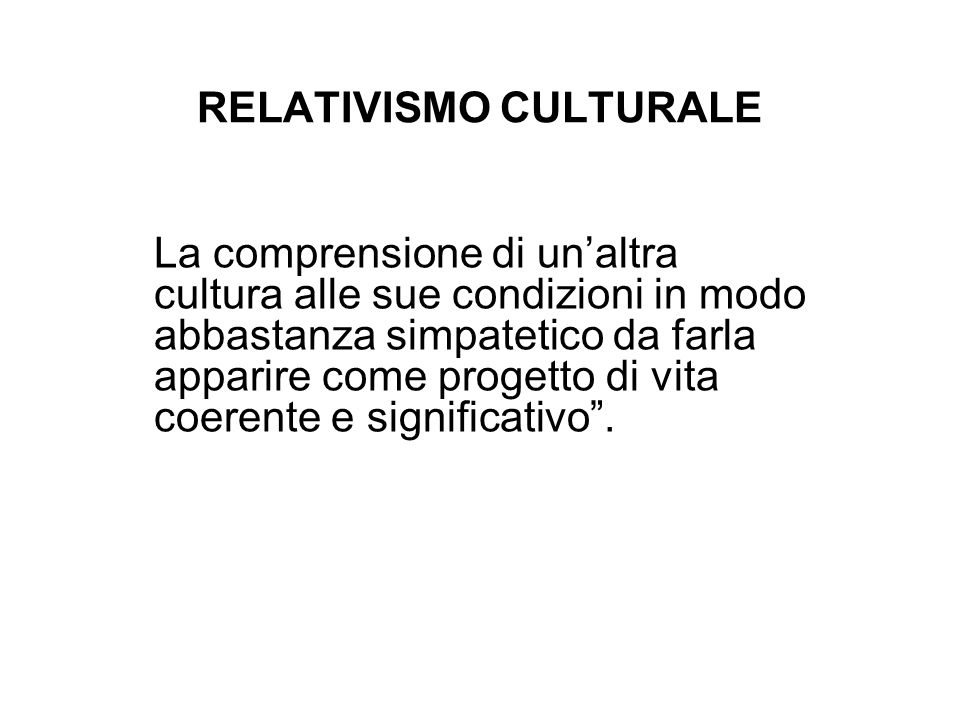 RELATIVISMO CULTURALE La comprensione di unaltra cultura alle sue condizioni in modo abbastanza simpatetico da farla apparire come progetto di vita co