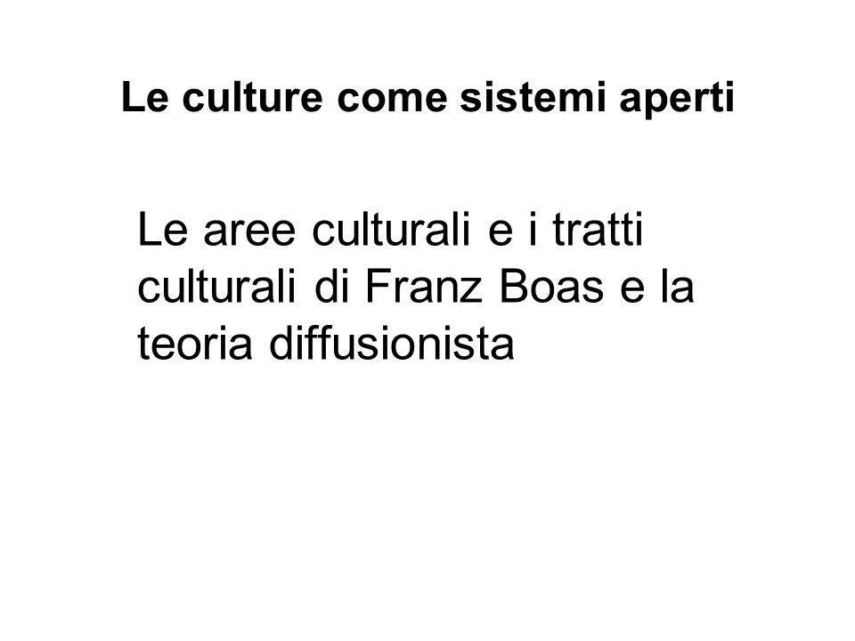 Le culture come sistemi aperti Le aree culturali e i tratti culturali di Franz Boas e la teoria diffusionista