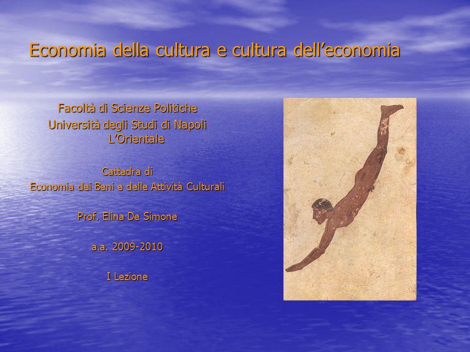 Economia della cultura e cultura delleconomia Facoltà di Scienze Politiche Università degli Studi di Napoli LOrientale Cattedra di Economia dei Beni e