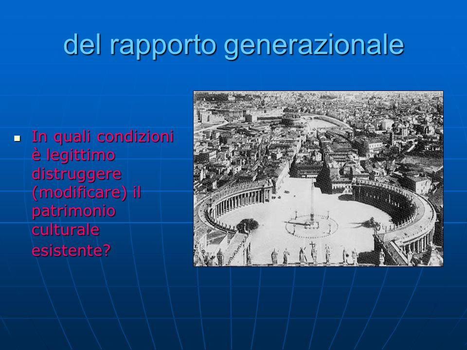 del rapporto generazionale In quali condizioni è legittimo distruggere (modificare) il patrimonio culturale esistente? In quali condizioni è legittimo