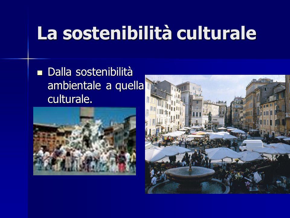 La sostenibilità culturale Dalla sostenibilità ambientale a quella culturale. Dalla sostenibilità ambientale a quella culturale.