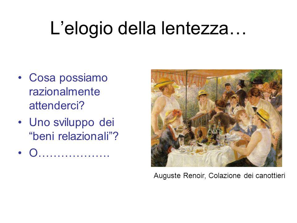 Cosa possiamo razionalmente attenderci? Uno sviluppo dei beni relazionali? O………………. Auguste Renoir, Colazione dei canottieri Lelogio della lentezza…