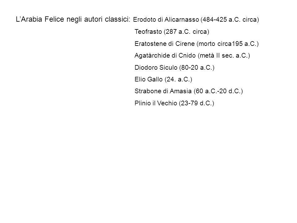 LArabia Felice negli autori classici: Erodoto di Alicarnasso (484-425 a.C. circa) Teofrasto (287 a.C. circa) Eratostene di Cirene (morto circa195 a.C.