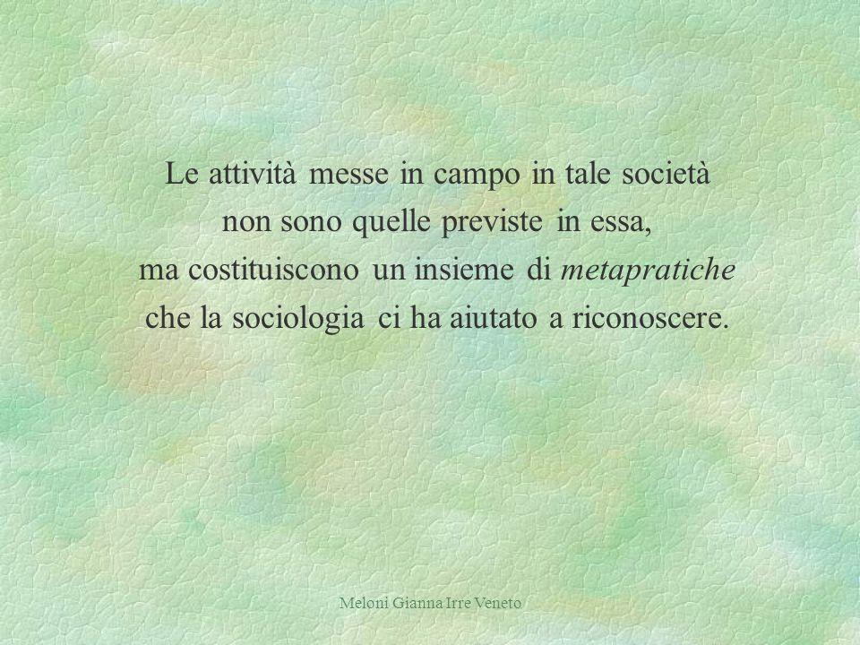 Meloni Gianna Irre Veneto Le attività messe in campo in tale società non sono quelle previste in essa, ma costituiscono un insieme di metapratiche che la sociologia ci ha aiutato a riconoscere.